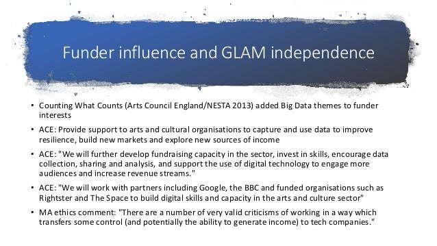 Funder influence and GLAM independence • Counting What Counts (Arts Council England/NESTA 2013) added Big Data themes to f...