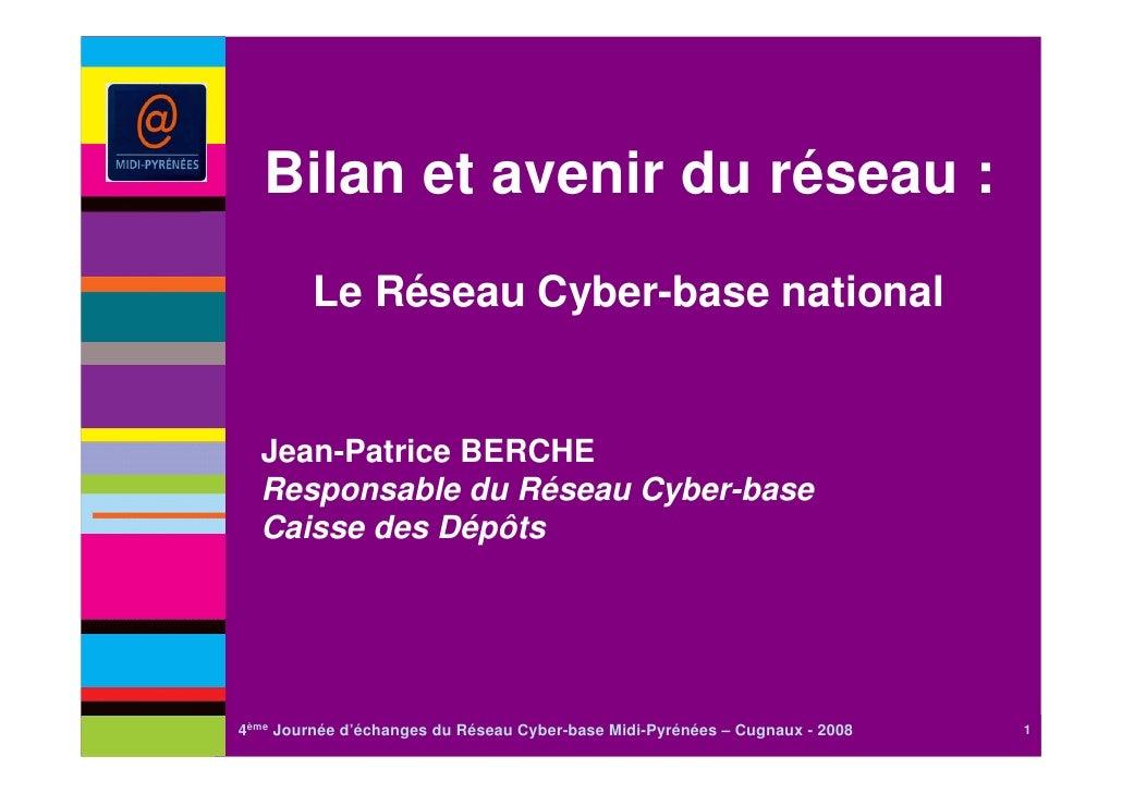 Bilan et avenir du réseau :         Le Réseau Cyber-base national  Jean-Patrice BERCHE  Responsable du Réseau Cyber-base  ...