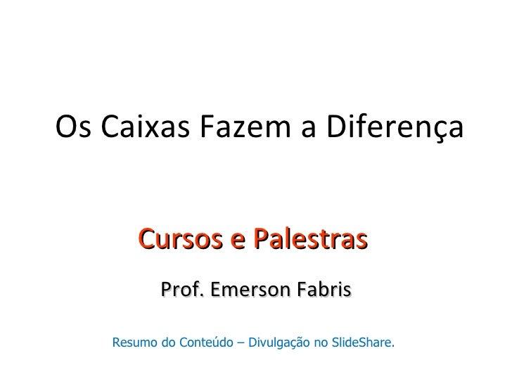 Os Caixas Fazem a Diferença       Cursos e Palestras          Prof. Emerson Fabris   Resumo do Conteúdo – Divulgação no Sl...