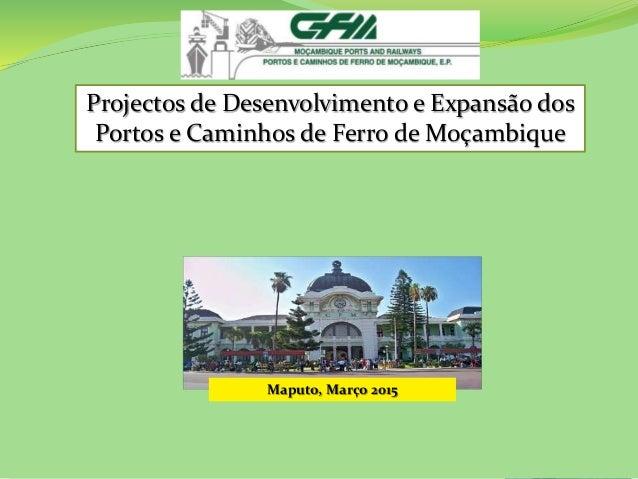 Projectos de Desenvolvimento e Expansão dos Portos e Caminhos de Ferro de Moçambique Maputo, Março 2015