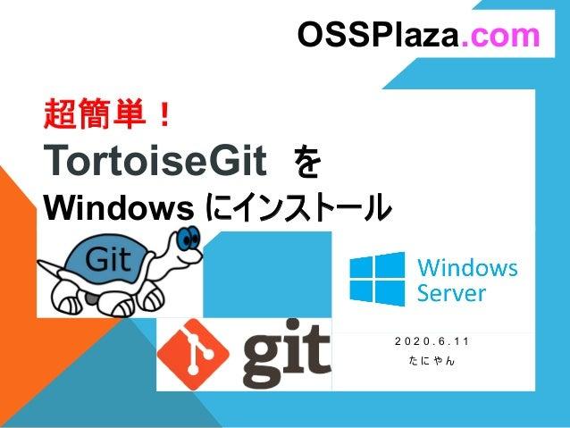 超簡単! TortoiseGit を Windows にインストール 2 0 2 0 . 6 . 1 1 た に や ん OSSPlaza.com