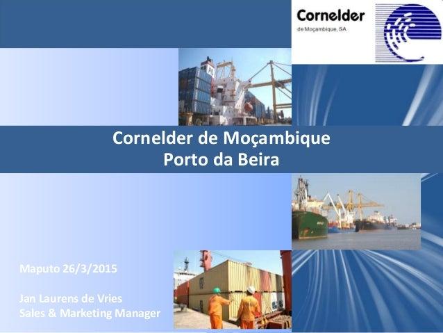 Cornelder de Moçambique Porto da Beira Maputo 26/3/2015 Jan Laurens de Vries Sales & Marketing Manager