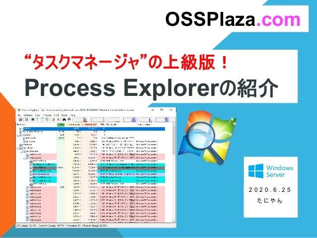 """""""タスクマネージャ""""の上級版! Process Explorerの紹介 2 0 2 0 . 6 . 2 5 た に や ん OSSPlaza.com"""