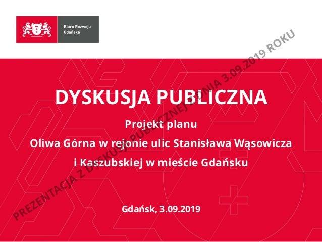 DYSKUSJA PUBLICZNA Projekt planu Oliwa Górna w rejonie ulic Stanisława Wąsowicza i Kaszubskiej w mieście Gdańsku Gdańsk, 3...