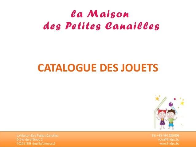 CATALOGUE DES JOUETS  La Maison Des Petites Canailles  Drève du château 2  4020 LIEGE (jupille/s/meuse)  Tél. +32 494 280 ...