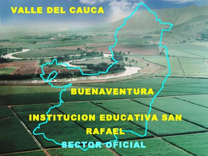 <ul><li>VALLE DEL CAUCA </li></ul>VALLE DEL CAUCA BUENAVENTURA INSTITUCION EDUCATIVA SAN RAFAEL SECTOR OFICIAL