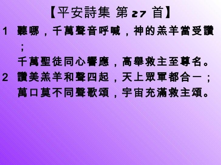【 平安詩集 第 27 首 】 <ul><li>聽哪,千萬聲音呼喊,神的羔羊當受讚; 千萬聖徒同心響應,高舉救主至尊名。 </li></ul><ul><li>讚美羔羊和聲四起,天上眾軍都合一; </li></ul><ul><li>萬口莫不同聲歌...