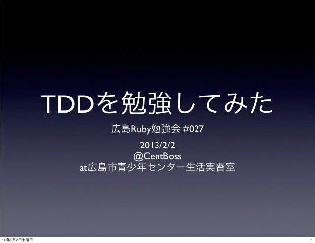 TDDを勉強してみた                 広島Ruby勉強会 #027                      2013/2/2                     @CentBoss              at広島市青少...