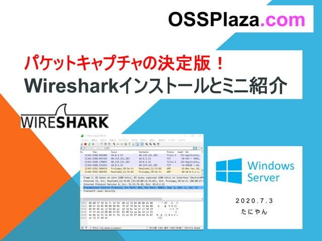 パケットキャプチャの決定版! Wiresharkインストールとミニ紹介 2 0 2 0 . 7 . 3 た に や ん OSSPlaza.com