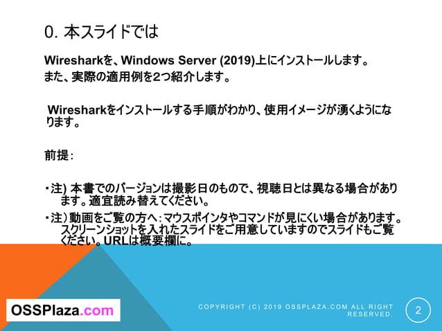 0. 本スライドでは Wiresharkを、Windows Server (2019)上にインストールします。 また、実際の適用例を2つ紹介します。 Wiresharkをインストールする手順がわかり、使用イメージが湧くようにな ります。 前提:...