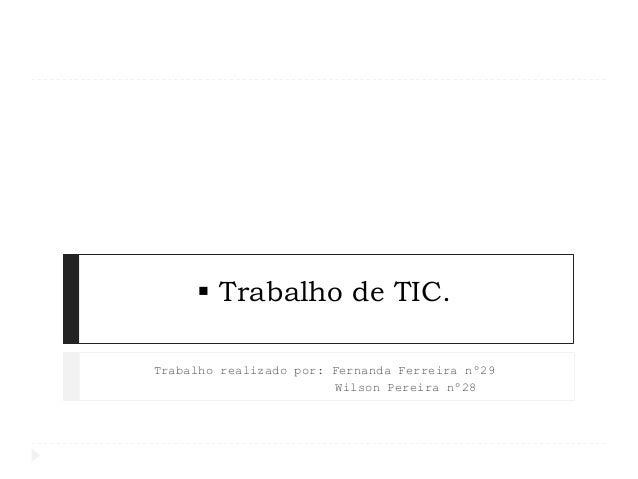  Trabalho de TIC. Trabalho realizado por: Fernanda Ferreira nº29 Wilson Pereira nº28