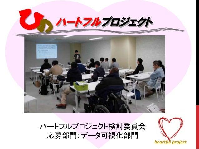 ハートフルプロジェクト ハートフルプロジェクト検討委員会 応募部門:データ可視化部門 ハートフルプロジェクト heartful project