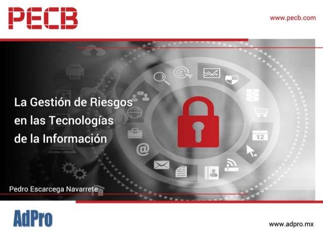La Gestión de Riesgos en las Tecnologías de la Información. Pedro Escarcega, Fundador y Director General de AdPro 12 de Oc...