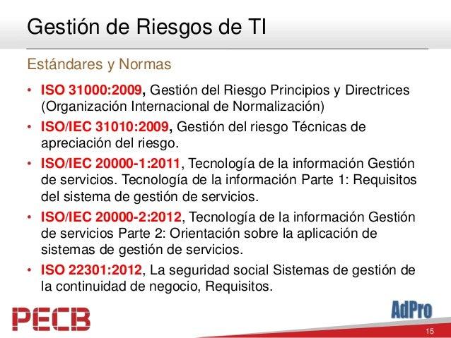 15 Gestión de Riesgos de TI Estándares y Normas • ISO 31000:2009, Gestión del Riesgo Principios y Directrices (Organizació...