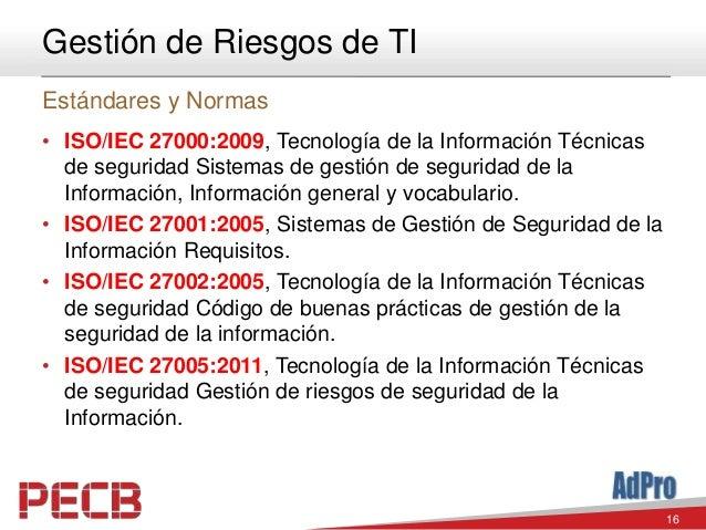16 Gestión de Riesgos de TI Estándares y Normas • ISO/IEC 27000:2009, Tecnología de la Información Técnicas de seguridad S...