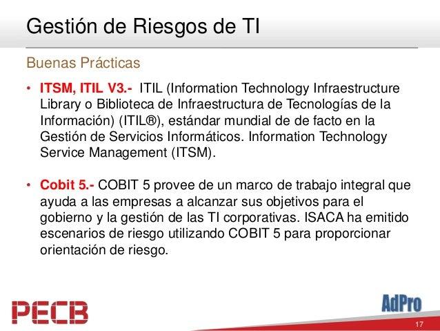 17 Gestión de Riesgos de TI Buenas Prácticas • ITSM, ITIL V3.- ITIL (Information Technology Infraestructure Library o Bibl...