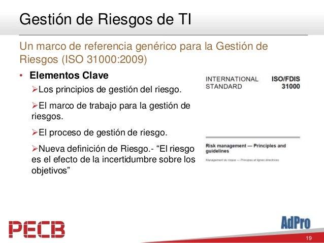 19 Gestión de Riesgos de TI Un marco de referencia genérico para la Gestión de Riesgos (ISO 31000:2009) • Elementos Clave ...