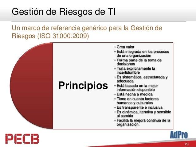 20 Gestión de Riesgos de TI Un marco de referencia genérico para la Gestión de Riesgos (ISO 31000:2009) Principios • Crea ...