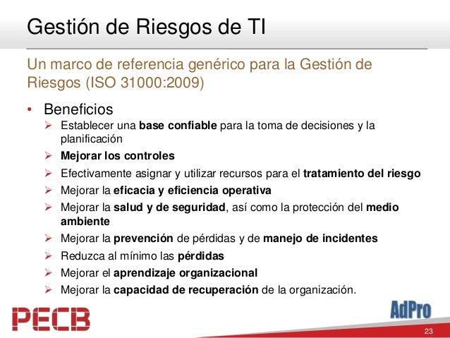23 Gestión de Riesgos de TI Un marco de referencia genérico para la Gestión de Riesgos (ISO 31000:2009) • Beneficios  Est...
