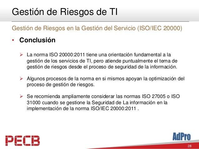 28 Gestión de Riesgos de TI Gestión de Riesgos en la Gestión del Servicio (ISO/IEC 20000) • Conclusión  La norma ISO 2000...