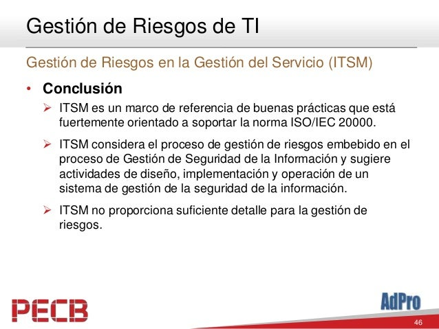46 Gestión de Riesgos de TI Gestión de Riesgos en la Gestión del Servicio (ITSM) • Conclusión  ITSM es un marco de refere...