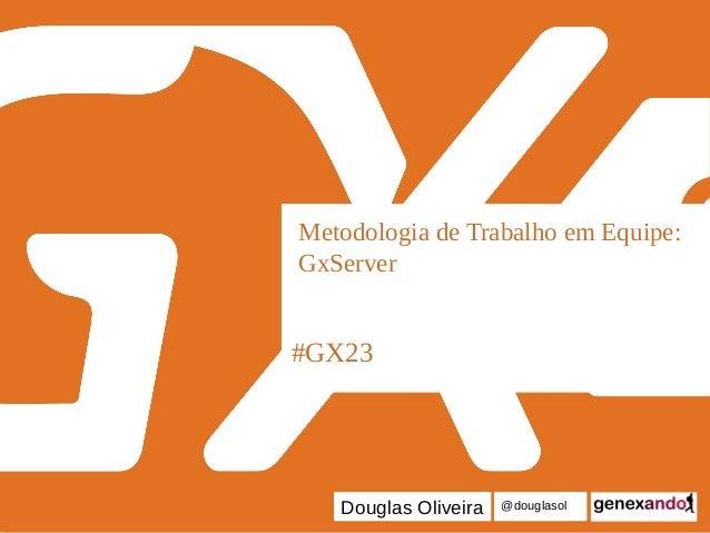 #GX23 Metodologia de Trabalho em Equipe: GxServer Douglas Oliveira @douglasol