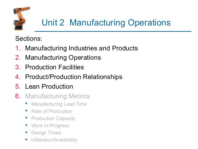 Unit 2 Manufacturing Operations  Sections:  1. Manufacturing Industries and Products  2. Manufacturing Operations  3. Prod...