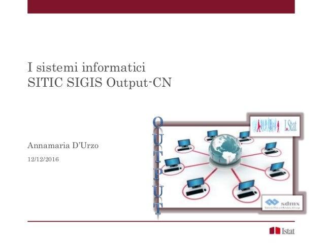 I sistemi informatici SITIC SIGIS Output-CN Annamaria D'Urzo 12/12/2016