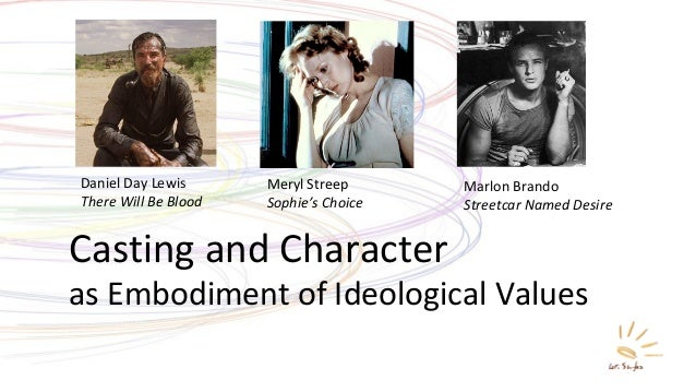 Casting and Character as Embodiment of Ideological Values Daniel Day Lewis There Will Be Blood Meryl Streep Sophie's Choic...