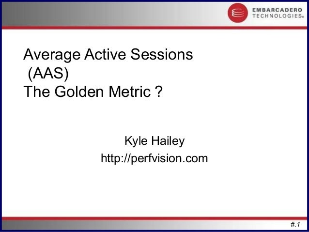Average Active Sessions(AAS)The Golden Metric ?               Kyle Hailey          http://perfvision.com                  ...