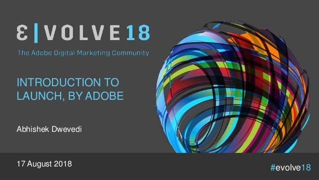 #evolve18 INTRODUCTION TO LAUNCH, BY ADOBE Abhishek Dwevedi 17 August 2018