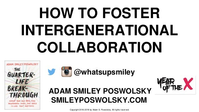 HOW TO FOSTER INTERGENERATIONAL COLLABORATION ADAM SMILEY POSWOLSKY SMILEYPOSWOLSKY.COM @whatsupsmiley Copyright 2016-2018...