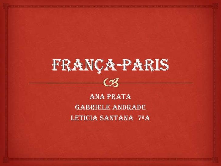 França-Paris<br />Ana Prata<br />Gabriele Andrade<br />Leticia Santana  7ªA<br />
