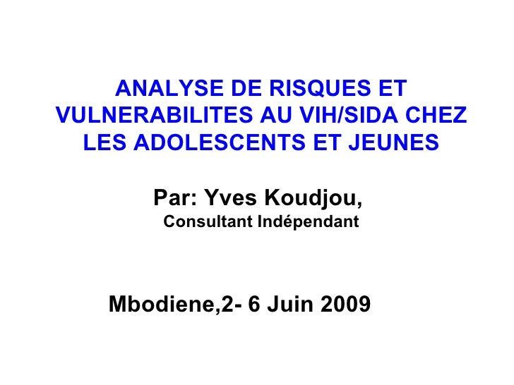 ANALYSE DE RISQUES ET VULNERABILITES AU VIH/SIDA CHEZ LES ADOLESCENTS ET JEUNES Par: Yves Koudjou,  Consultant Indépendant...