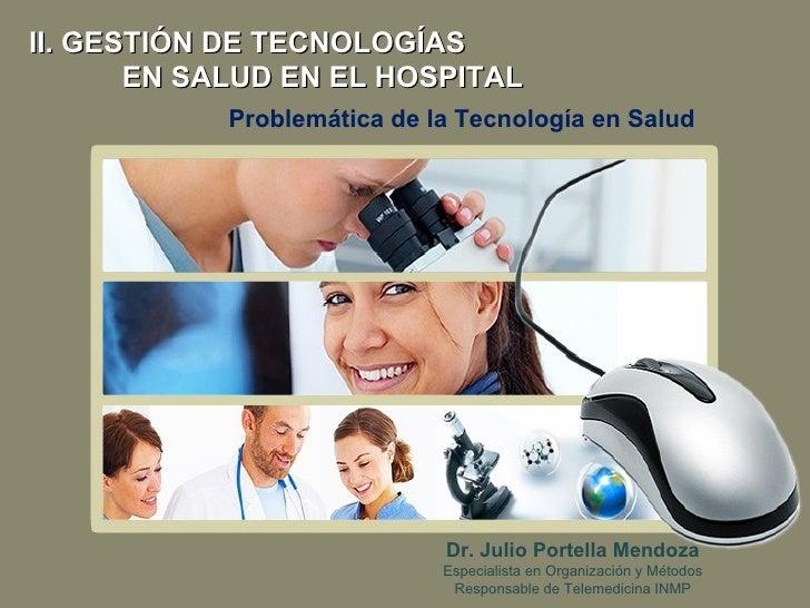 Problemática de la Tecnología en Salud II. GESTIÓN DE TECNOLOGÍAS EN SALUD EN EL HOSPITAL Dr. Julio Portella Mendoza Espec...