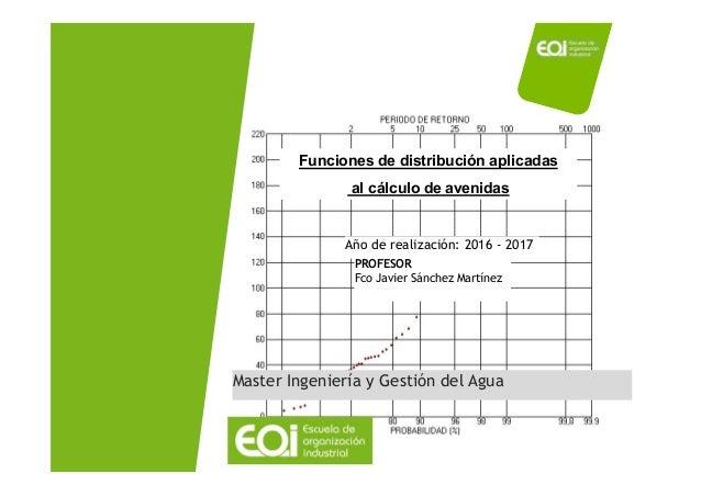 ANÁLISIS ESTADÍSTICO DE AVENIDAS Gestión de crecidas, avenidas y sequías Año de realización: 2016 - 2017 PROFESOR Fco Javi...