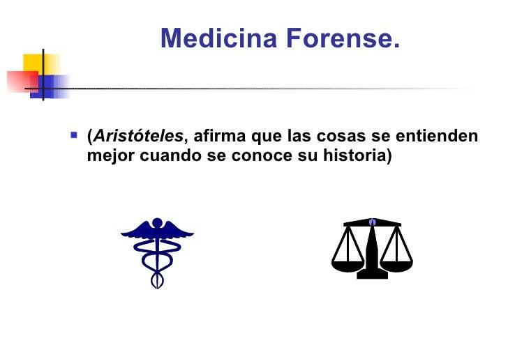 Medicina Forense. <ul><li>( Aristóteles , afirma que las cosas se entienden mejor cuando se conoce su historia) </li></ul>