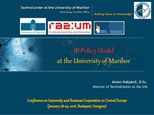 IP Policy Model at the University of Maribor Anton Habjanič, D.Sc. director of TechnoCenter at the UM Conferenceon Univers...
