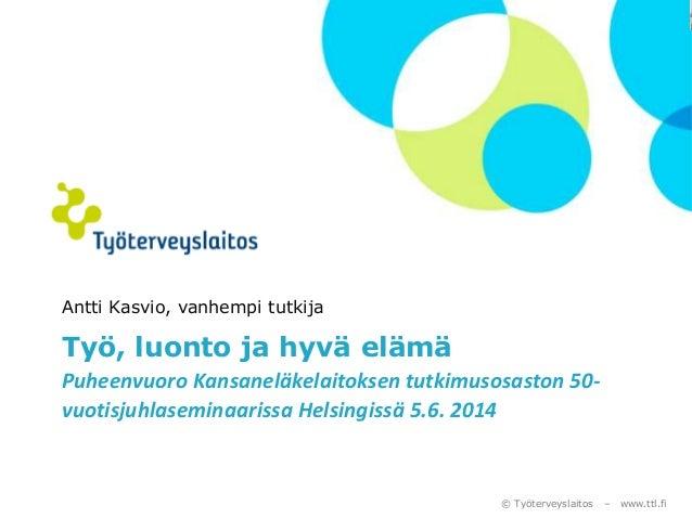 © Työterveyslaitos – www.ttl.fi Antti Kasvio, vanhempi tutkija Työ, luonto ja hyvä elämä Puheenvuoro Kansaneläkelaitoksen ...