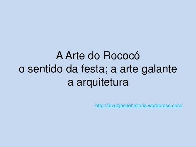 A Arte do Rococó o sentido da festa; a arte galante a arquitetura http://divulgacaohistoria.wordpress.com/