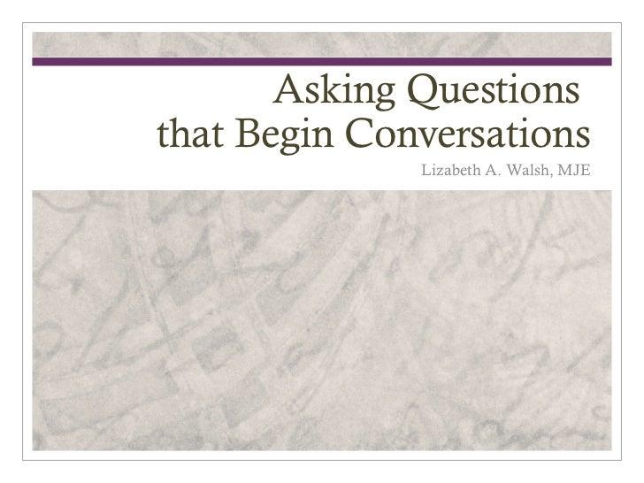Asking Questionsthat Begin Conversations              Lizabeth A. Walsh, MJE