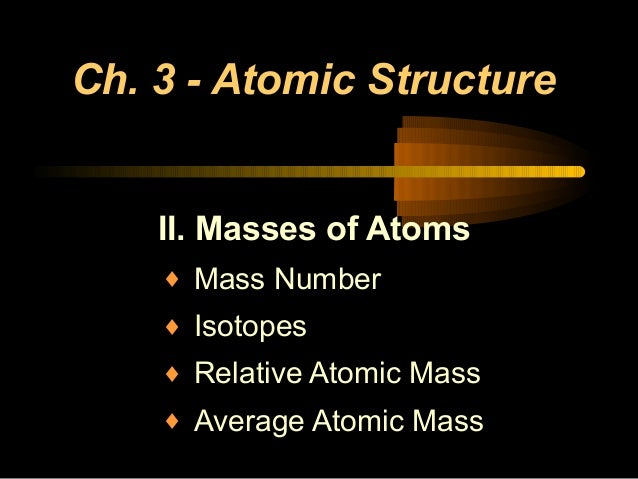 Ch. 3 - Atomic Structure II. Masses of Atoms ♦ Mass Number ♦ Isotopes ♦ Relative Atomic Mass ♦ Average Atomic Mass