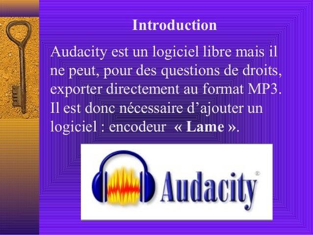 IntroductionAudacity est un logiciel libre mais ilne peut, pour des questions de droits,exporter directement au format MP3...