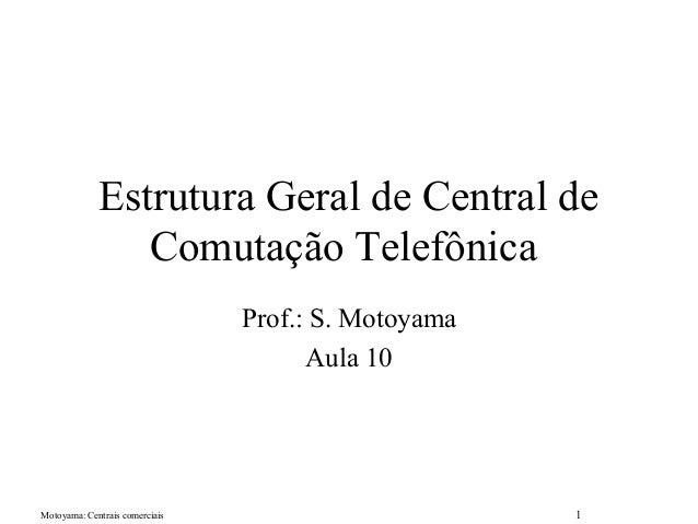 Motoyama: Centrais comerciais 1 Estrutura Geral de Central de Comutação Telefônica Prof.: S. Motoyama Aula 10