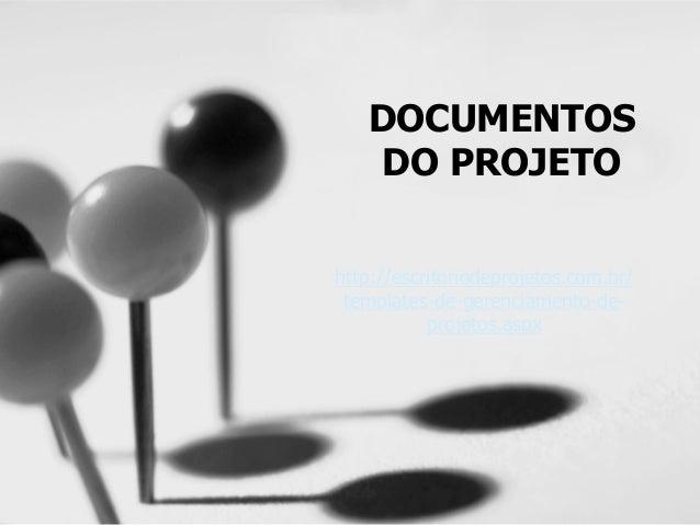 DOCUMENTOS DO PROJETO http://escritoriodeprojetos.com.br/ templates-de-gerenciamento-de- projetos.aspx