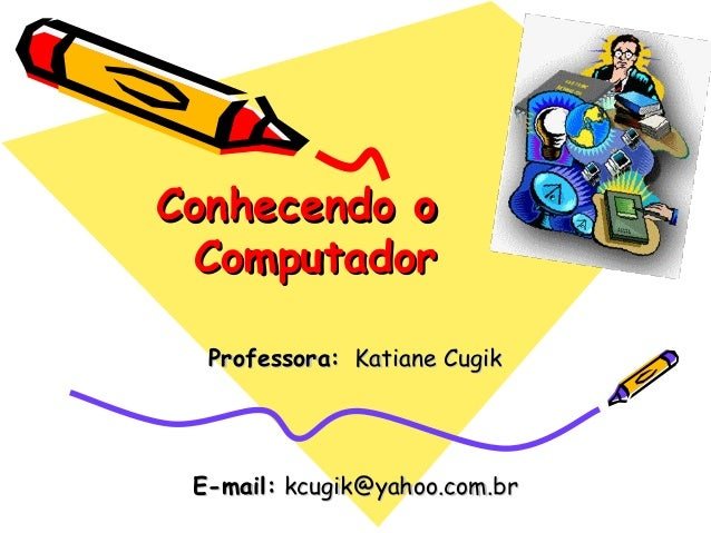Conhecendo oConhecendo oComputadorComputadorProfessora:Professora: Katiane CugikKatiane CugikE-mail:E-mail: kcugik@yahoo.c...