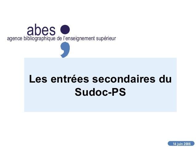 14 juin 2006 abesagence bibliographique de l'enseignement supérieur Les entrées secondaires du Sudoc-PS