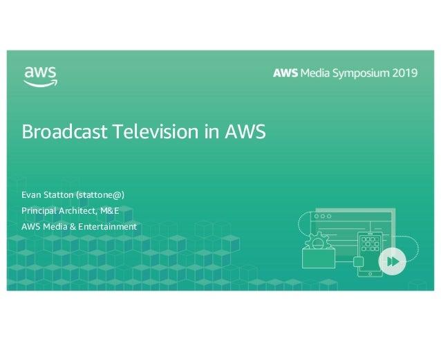 Broadcast Television in AWS Evan Statton (stattone@) Principal Architect, M&E AWS Media & Entertainment