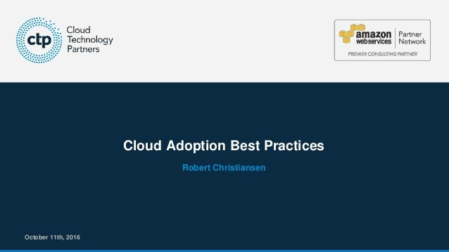 © 2016 Cloud Technology Partners, Inc. / Confidential 1 Cloud Adoption Best Practices October 11th, 2016 Robert Christians...