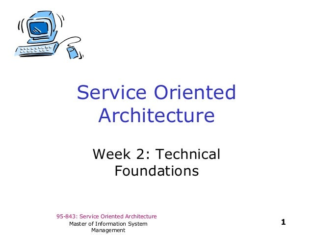 95-843: Service Oriented Architecture1Master of Information SystemManagementService OrientedArchitectureWeek 2: TechnicalF...